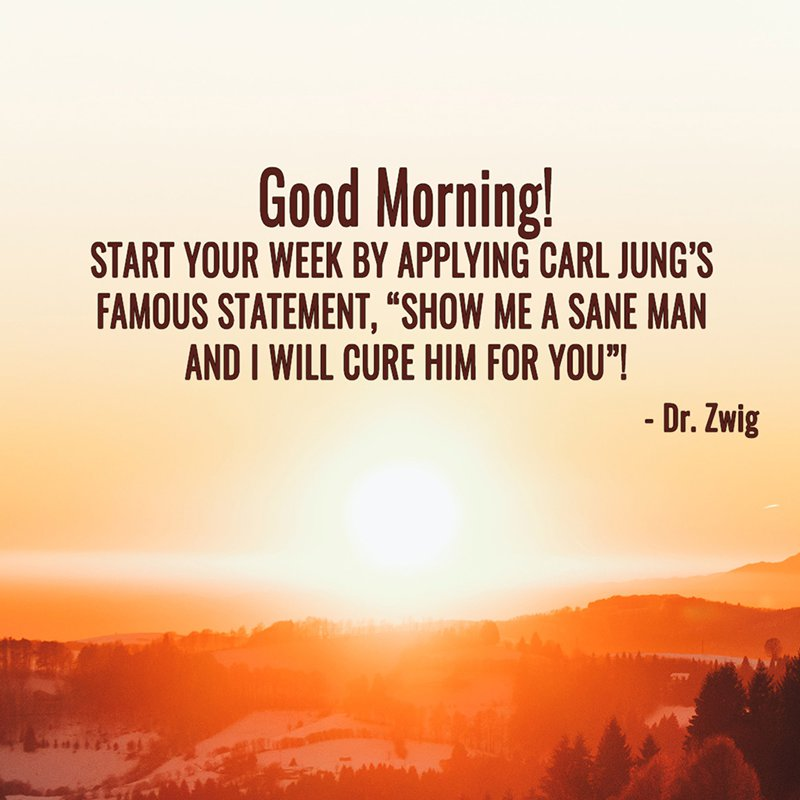 "Start your week by applying Carl Jung's famous statement, ""Show me a sane man and I will cure him for you""!"